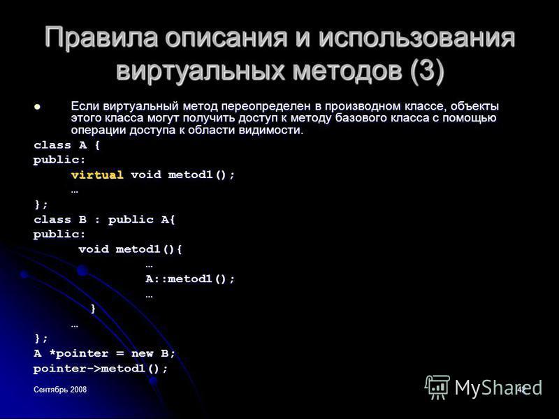 Сентябрь 200842 Правила описания и использования виртуальных методов (3) Если виртуальный метод переопределен в производном классе, объекты этого класса могут получить доступ к методу базового класса с помощью операции доступа к области видимости. Ес