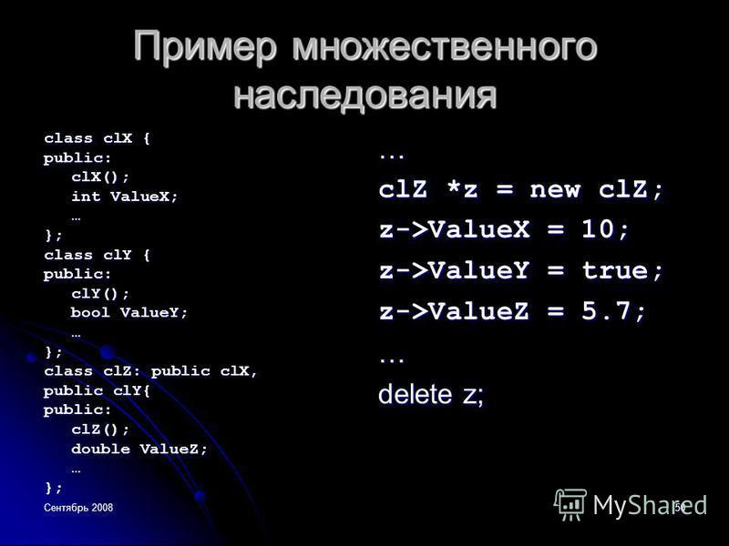 Сентябрь 200850 Пример множественного наследования class clX { public:clX(); int ValueX; …}; class clY { public:clY(); bool ValueY; …}; class clZ: public clX, public clY{ public:clZ(); double ValueZ; …};… clZ *z = new clZ; z->ValueX = 10; z->ValueY =