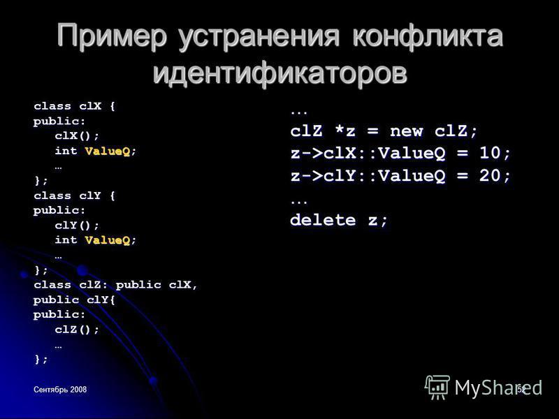 Сентябрь 200852 Пример устранения конфликта идентификаторов class clX { public:clX(); int ValueQ; …}; class clY { public:clY(); int ValueQ; …}; class clZ: public clX, public clY{ public:clZ();…};… clZ *z = new clZ; z->clX::ValueQ = 10; z->clY::ValueQ