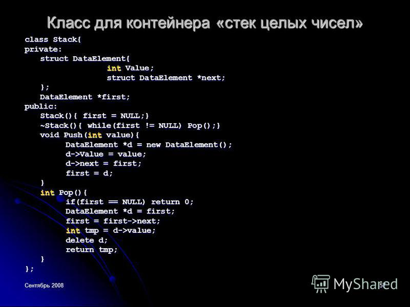 Сентябрь 200857 Класс для контейнера «стек целых чисел» class Stack{ private: struct DataElement{ int Value; struct DataElement *next; }; DataElement *first; public: Stack(){ first = NULL;} ~Stack(){ while(first != NULL) Pop();} void Push(int value){