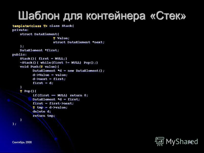 Сентябрь 200860 Шаблон для контейнера «Стек» template class Stack{ private: struct DataElement{ T Value; struct DataElement *next; }; DataElement *first; public: Stack(){ first = NULL;} ~Stack(){ while(first != NULL) Pop();} void Push(T value){ DataE