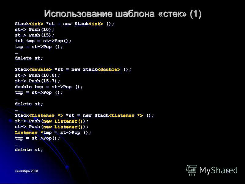 Сентябрь 200861 Использование шаблона «стек» (1) Stack *st = new Stack (); st-> Push(10); st-> Push(15); int tmp = st->Pop(); tmp = st->Pop (); … delete st; … Stack *st = new Stack (); st-> Push(10.6); st-> Push(15.7); double tmp = st->Pop (); tmp =