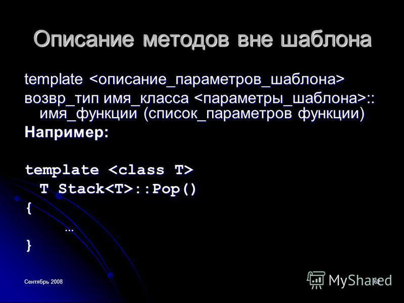Сентябрь 200862 Описание методов вне шаблона template template возвр_тип имя_класса :: имя_функции (список_параметров функции) Например: template template T Stack ::Pop() {…}
