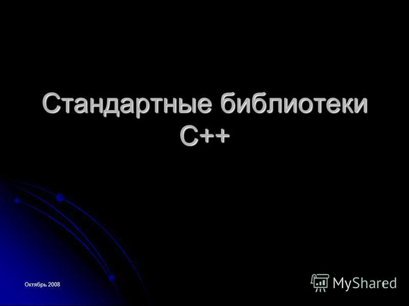 Октябрь 2008 1 Стандартные библиотеки С++