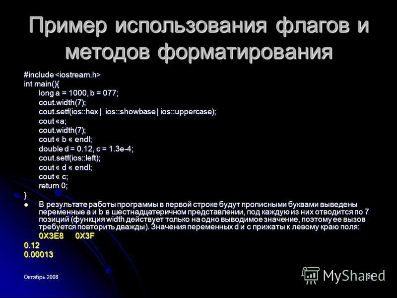 Октябрь 200820 Пример использования флагов и методов форматирования #include #include int main(){ long a = 1000, b = 077; cout.width(7); cout.setf(ios::hex | ios::showbase | ios::uppercase); cout «a; cout.width(7); cout « b « endl; double d = 0.12, с
