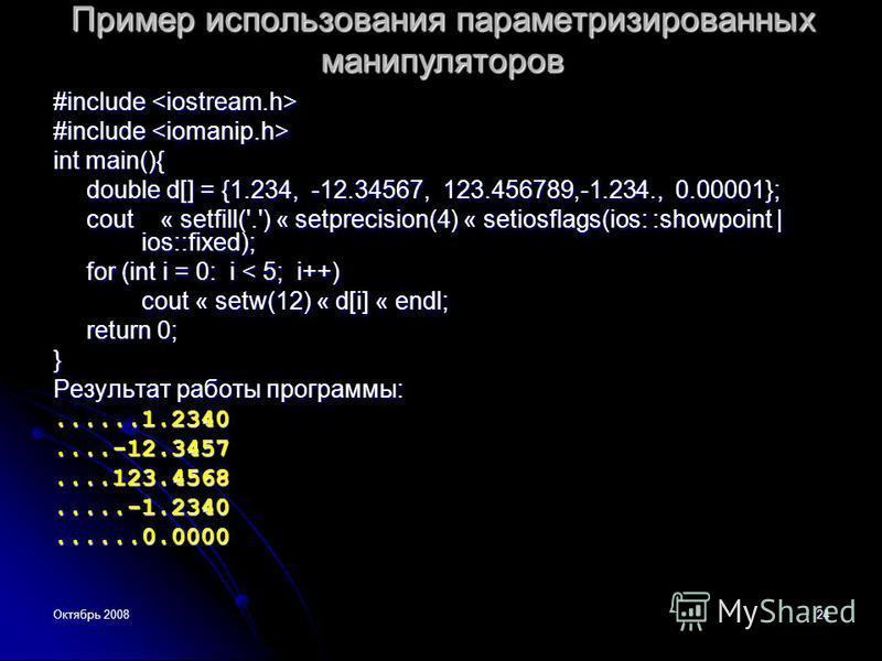 Октябрь 200824 Пример использования параметризированных манипуляторов #include #include int main(){ double d[] = {1.234, -12.34567, 123.456789,-1.234., 0.00001}; cout « setfill('.') « setprecision(4) « setiosflags(ios: :showpoint | ios::fixed); for (