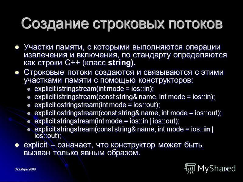 Октябрь 200832 Создание строковых потоков Участки памяти, с которыми выполняются операции извличения и включения, по стандарту определяются как строки C++ (класс string). Участки памяти, с которыми выполняются операции извличения и включения, по стан