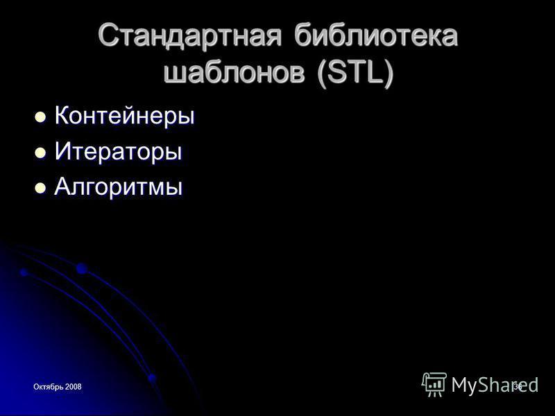 Октябрь 200836 Стандартная библиотека шаблонов (STL) Контейнеры Контейнеры Итераторы Итераторы Алгоритмы Алгоритмы