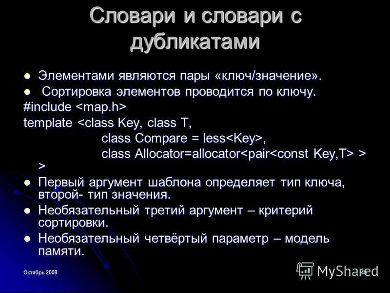 Октябрь 200845 Словари и словари с дубликатами Элиментами являются пары «ключ/значение». Элиментами являются пары «ключ/значение». Сортировка элиментов проводится по ключу. Сортировка элиментов проводится по ключу. #include #include template <class K