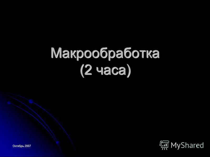Октябрь 2007 1 Макрообработка (2 часа)
