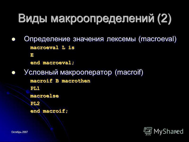 Октябрь 200712 Виды макроопределений (2) Определение значения лексемы (macroeval) Определение значения лексемы (macroeval) macroeval L is Е end macroeval; Условный макро оператор (macroif) Условный макро оператор (macroif) macroif В macrothen PL1macr