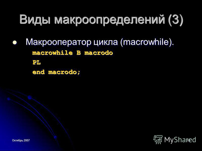 Октябрь 200713 Виды макроопределений (3) Макрооператор цикла (macrowhile). Макрооператор цикла (macrowhile). macrowhile В macrodo PL end macrodo;
