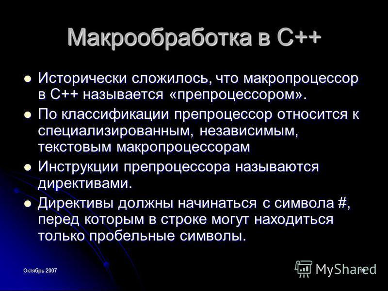 Октябрь 200719 Макрообработка в С++ Исторически сложилось, что макропроцессор в С++ называется «препроцессором». Исторически сложилось, что макропроцессор в С++ называется «препроцессором». По классификации препроцессор относится к специализированным