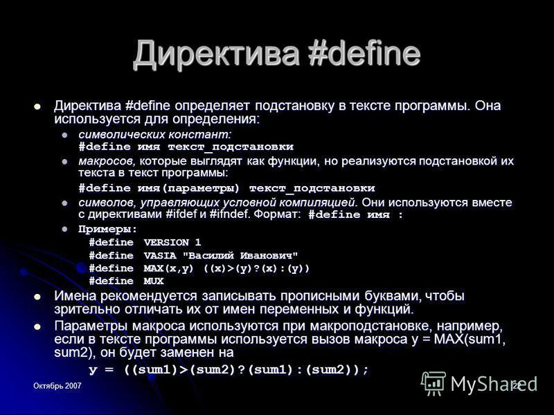 Октябрь 200722 Директива #define Директива #define определяет подстановку в тексте программы. Она используется для определения: Директива #define определяет подстановку в тексте программы. Она используется для определения: символических констант: #de