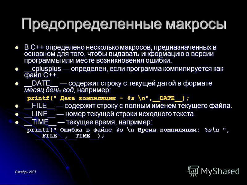 Октябрь 200727 Предопределенные макросы В C++ определено несколько макросов, предназначенных в основном для того, чтобы выдавать информацию о версии программы или месте возникновения ошибки. В C++ определено несколько макросов, предназначенных в осно