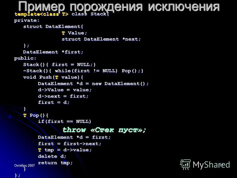 Октябрь 200717 Пример порождения исключения template class Stack{ private: struct DataElement{ T Value; struct DataElement *next; }; DataElement *first; public: Stack(){ first = NULL;} ~Stack(){ while(first != NULL) Pop();} void Push(T value){ DataEl