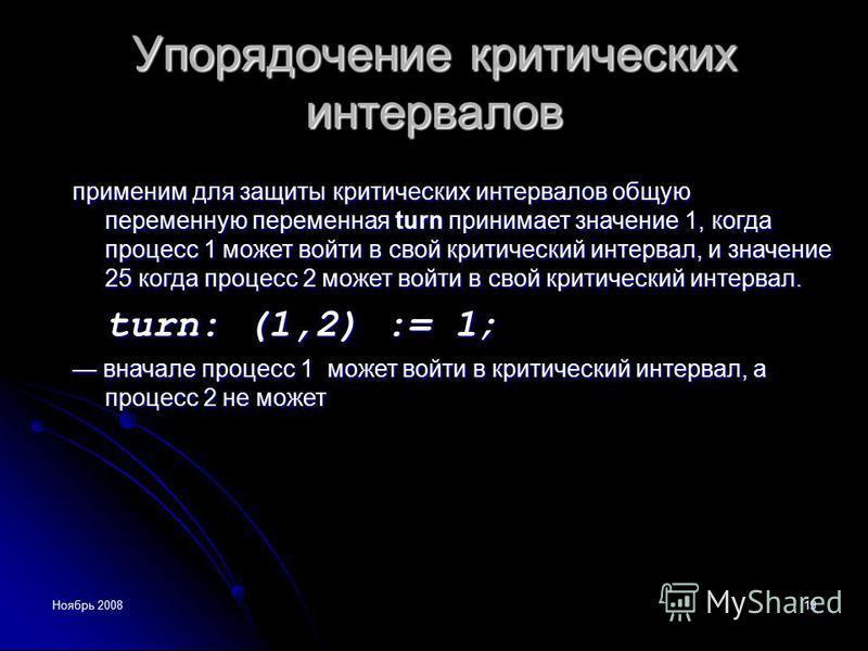 Ноябрь 200819 Упорядочение критических интервалов применим для защиты критических интервалов общую переменную переменная turn принимает значение 1, когда процесс 1 может войти в свой критический интервал, и значение 25 когда процесс 2 может войти в с