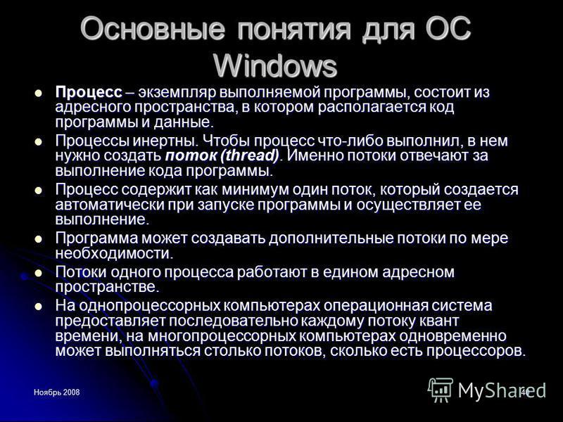Ноябрь 200840 Основные понятия для ОС Windows Процесс – экземпляр выполняемой программы, состоит из адресного пространства, в котором располагается код программы и данные. Процесс – экземпляр выполняемой программы, состоит из адресного пространства,