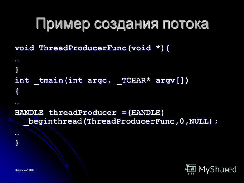 Ноябрь 200842 Пример создания потока void ThreadProducerFunc(void *){ …} int _tmain(int argc, _TCHAR* argv[]) {… HANDLE threadProducer =(HANDLE) _beginthread(ThreadProducerFunc,0,NULL); …}