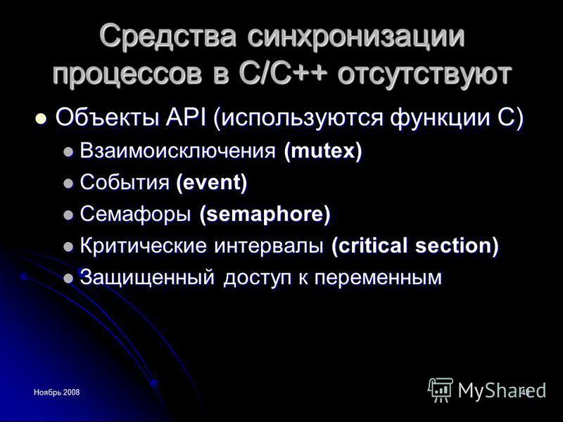 Ноябрь 200843 Средства синхронизации процессов в С/С++ отсутствуют Объекты API (используются функции С) Объекты API (используются функции С) Взаимоисключения (mutex) Взаимоисключения (mutex) События (event) События (event) Семафоры (semaphore) Семафо