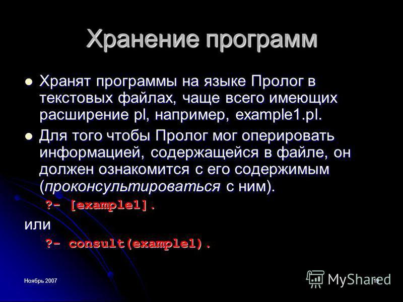 Ноябрь 200719 Хранение программ Хранят программы на языке Пролог в текстовых файлах, чаще всего имеющих расширение pl, например, example1.pl. Хранят программы на языке Пролог в текстовых файлах, чаще всего имеющих расширение pl, например, example1.pl