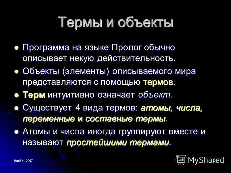 Ноябрь 200720 Термы и объекты Программа на языке Пролог обычно описывает некую действительность. Программа на языке Пролог обычно описывает некую действительность. Объекты (элементы) описываемого мира представляются с помощью термов. Объекты (элемент