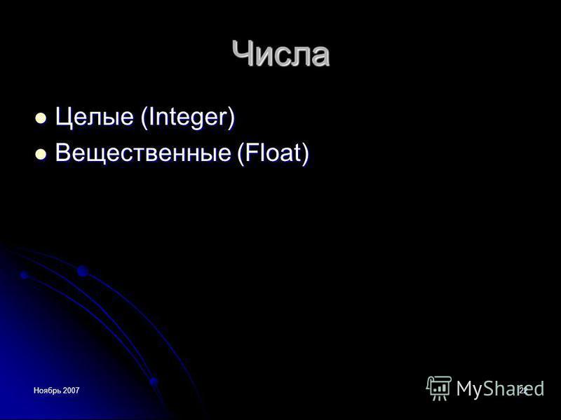 Ноябрь 200722 Числа Целые (Integer) Целые (Integer) Вещественные (Float) Вещественные (Float)