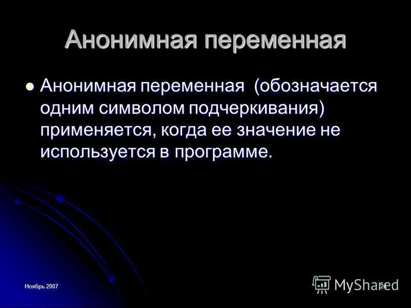 Ноябрь 200724 Анонимная переменная Анонимная переменная (обозначается одним символом подчеркивания) применяется, когда ее значение не используется в программе. Анонимная переменная (обозначается одним символом подчеркивания) применяется, когда ее зна