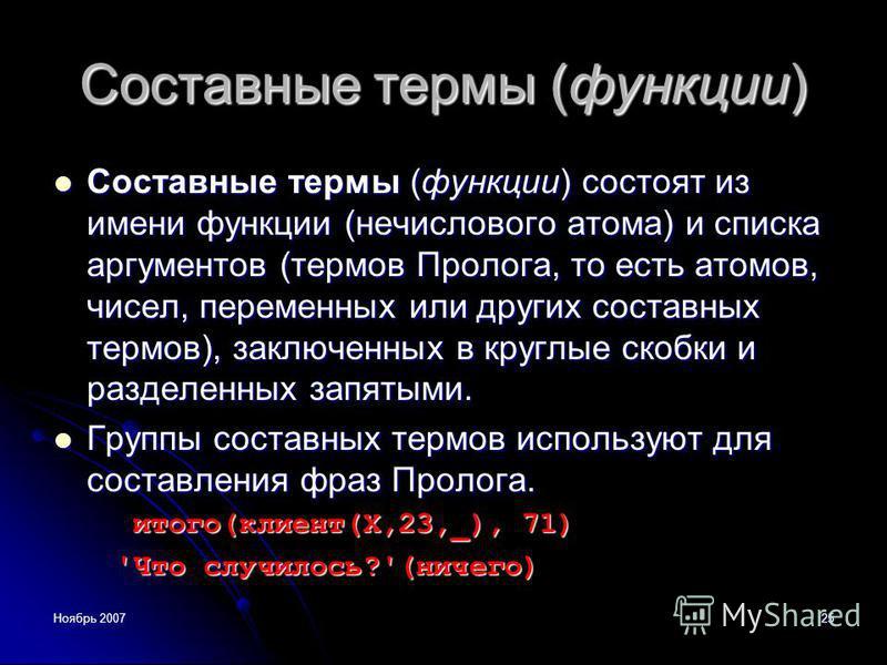 Ноябрь 200725 Составные термы (функции) Составные термы (функции) состоят из имени функции (нечислового атома) и списка аргументов (термов Пролога, то есть атомов, чисел, переменных или других составных термов), заключенных в круглые скобки и разделе