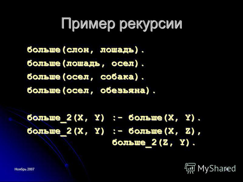 Ноябрь 200736 Пример рекурсии больше(слон, лошадь). больше(лошадь, осел). больше(осел, собака). больше(осел, обезьяна). больше_2(X, Y) :- больше(X, Y). больше_2(X, Y) :- больше(X, Z), больше_2(Z, Y).