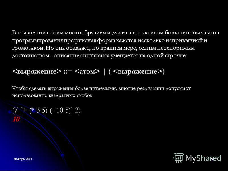 Ноябрь 200752 В сравнении с этим многообразием и даже с синтаксисом большинства языков программирования префиксная форма кажется несколько непривычной и громоздкой. Но она обладает, по крайней мере, одним неоспоримым достоинством - описание синтаксис