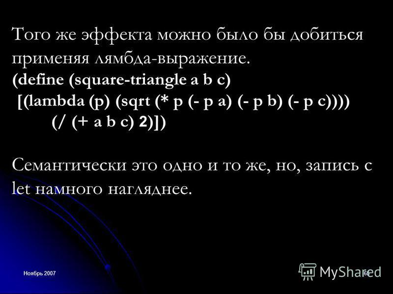 Ноябрь 200765 Того же эффекта можно было бы добиться применяя лямбда-выражение. (define (square-triangle a b c) [(lambda (p) (sqrt (* p (- p a) (- p b) (- p c)))) (/ (+ a b c) 2 )]) Семантически это одно и то же, но, запись с let намного нагляднее.