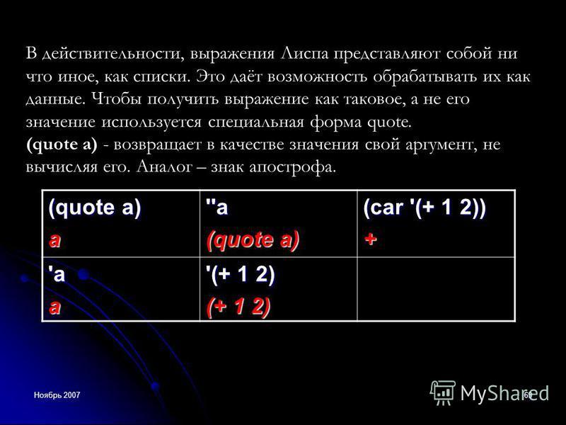 Ноябрь 200769 В действительности, выражения Лиспа представляют собой ни что иное, как списки. Это даёт возможность обрабатывать их как данные. Чтобы получить выражение как таковое, а не его значение используется специальная форма quote. (quote a) - в