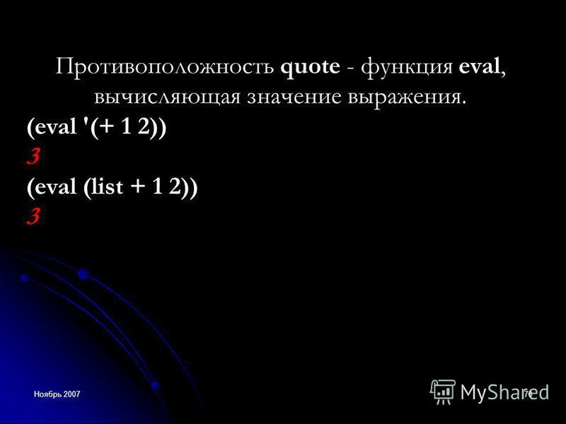 Ноябрь 200770 Противоположность quote - функция eval, вычисляющая значение выражения. (eval '(+ 1 2)) 3 (eval (list + 1 2)) 3