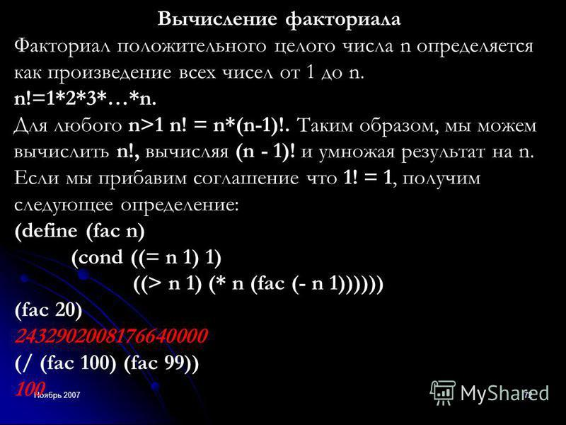 Ноябрь 200772 Вычисление факториала Факториал положительного целого числа n определяется как произведение всех чисел от 1 до n. n!=1*2*3*…*n. Для любого n>1 n! = n*(n-1)!. Таким образом, мы можем вычислить n!, вычисляя (n - 1)! и умножая результат на