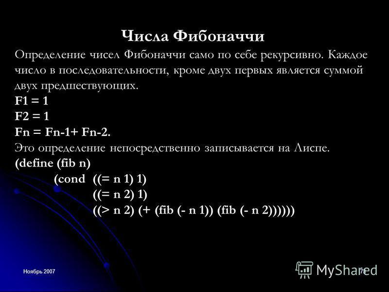 Ноябрь 200773 Числа Фибоначчи Определение чисел Фибоначчи само по себе рекурсивно. Каждое число в последовательности, кроме двух первых является суммой двух предшествующих. F1 = 1 F2 = 1 Fn = Fn-1+ Fn-2. Это определение непосредственно записывается н