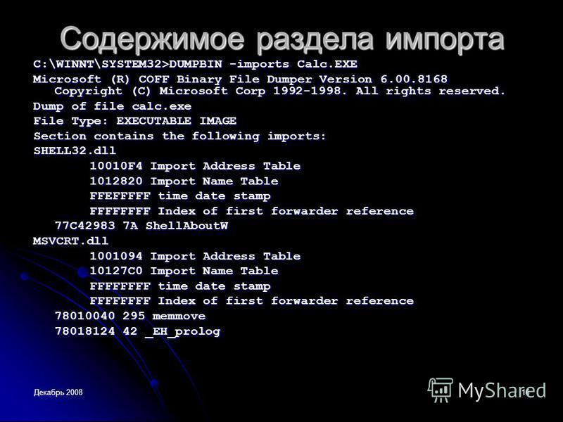 Декабрь 200816 Содержимое раздела импорта C:\WINNT\SYSTEM32>DUMPBIN -imports Calc.EXE Microsoft (R) COFF Binary File Dumper Version 6.00.8168 Copyright (C) Microsoft Corp 1992-1998. All rights reserved. Dump of file calc.exe File Type: EXECUTABLE IMA