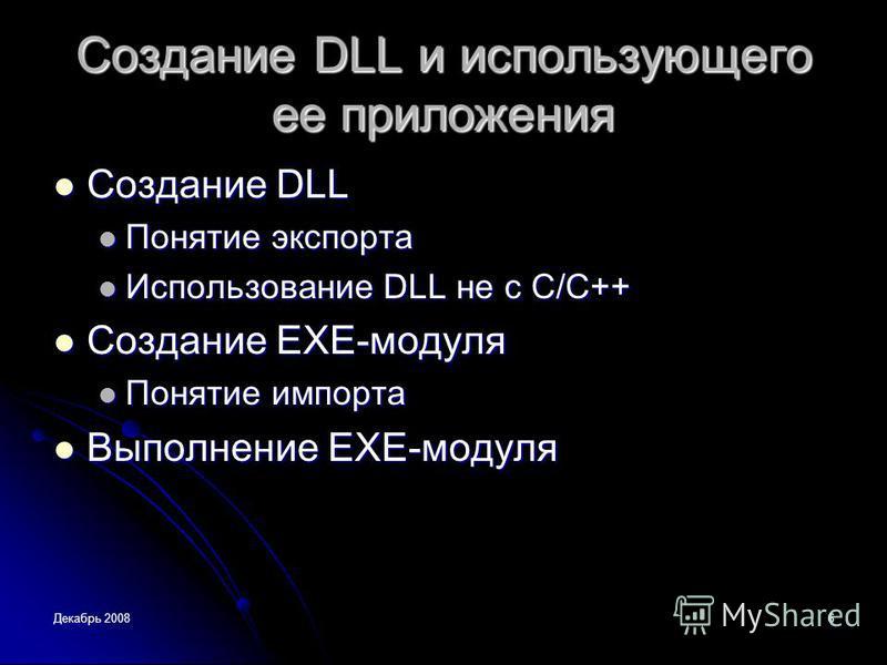 Декабрь 20086 Создание DLL и использующего ее приложения Создание DLL Создание DLL Понятие экспорта Понятие экспорта Использование DLL не с С/C++ Использование DLL не с С/C++ Создание EXE-модуля Создание EXE-модуля Понятие импорта Понятие импорта Вып