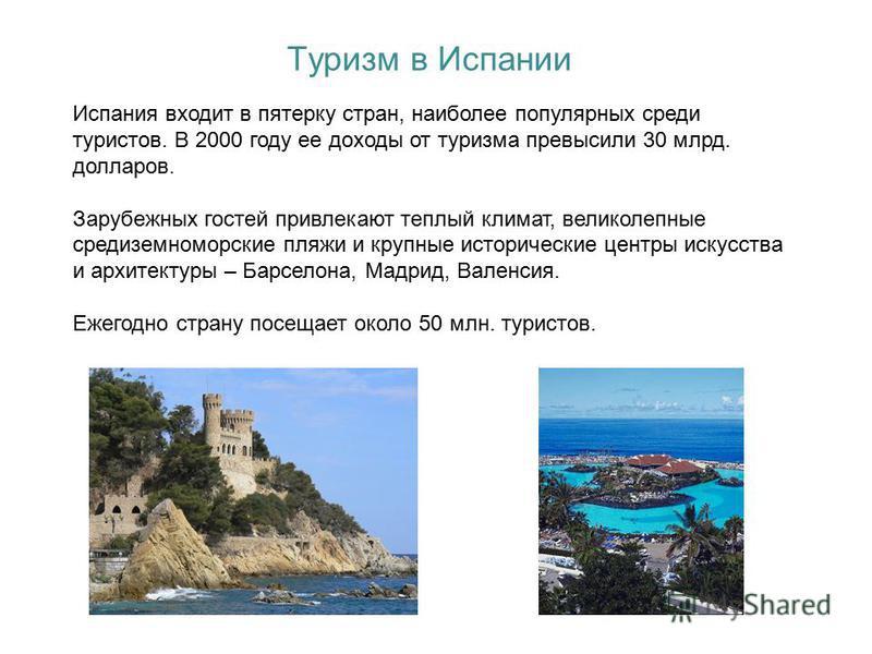 Туризм в Испании Испания входит в пятерку стран, наиболее популярных среди туристов. В 2000 году ее доходы от туризма превысили 30 млрд. долларов. Зарубежных гостей привлекают теплый климат, великолепные средиземноморские пляжи и крупные исторические