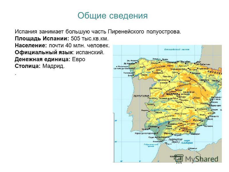 Общие сведения Испания занимает большую часть Пиренейского полуострова. Площадь Испании: 505 тыс.кв.км. Население: почти 40 млн. человек. Официальный язык: испанский. Денежная единица: Евро Столица: Мадрид..