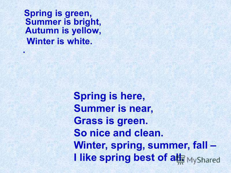 Spring is green, Summer is bright, Autumn is yellow, Winter is white.. Spring is here, Summer is near, Grass is green. So nice and clean. Winter, spring, summer, fall – I like spring best of all.