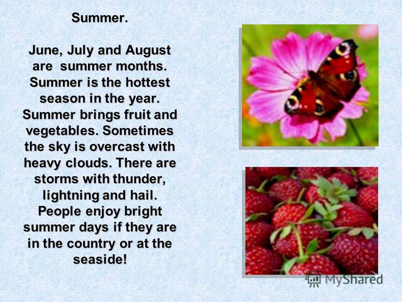 Summer. June, July and August are summer months. Summer is the hottest season in the year. Summer brings fruit and vegetables. Sometimes the sky is overcast with heavy clouds. There are storms with thunder, lightning and hail. People enjoy bright sum