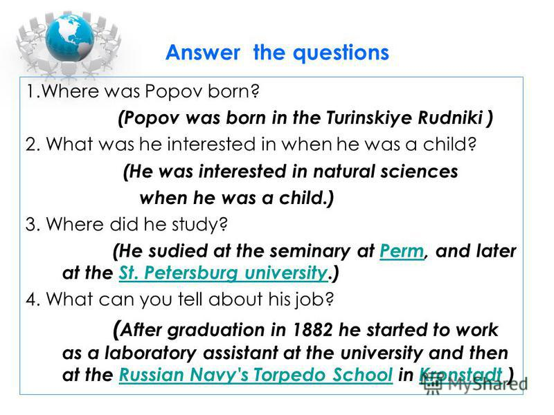 Answer the questions 1.Where was Popov born? (Popov was born in the Turinskiye Rudniki ) 2. What was he interested in when he was a child? (He was interested in natural sciences when he was a child.) 3. Where did he study? (He sudied at the seminary