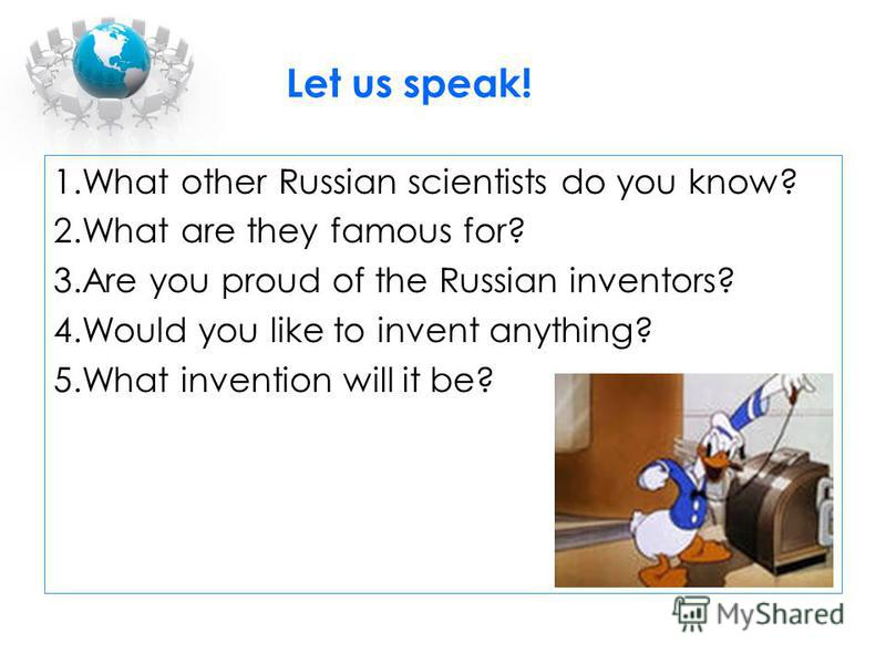 1.What other Russian scientists do you know? 2.What are they famous for? 3.Are you proud of the Russian inventors? 4.Would you like to invent anything? 5.What invention will it be? Let us speak!