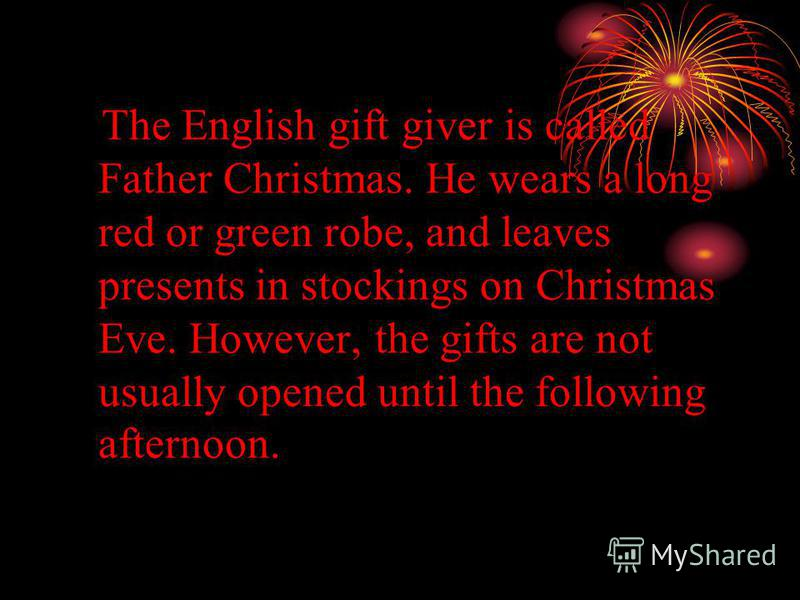The English gift giver is called Father Christmas. He wears a long red or green robe, and leaves presents in stockings on Christmas Eve. However, the gifts are not usually opened until the following afternoon.