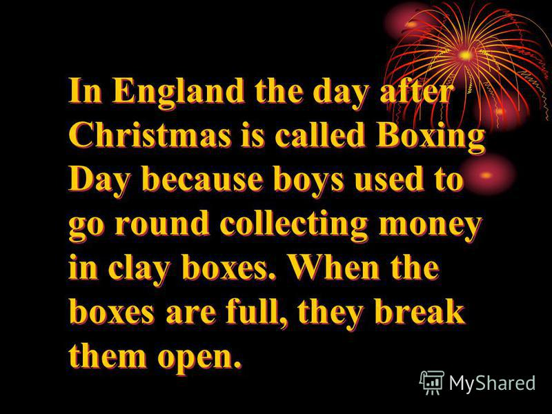 In England the day after Christmas is called Boxing Day because boys used to go round collecting money in clay boxes. When the boxes are full, they break them open.