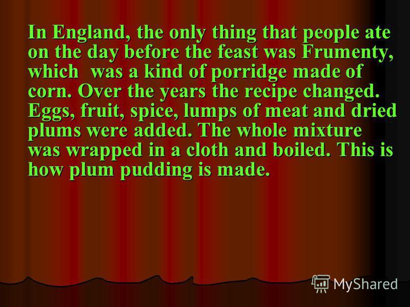 In England, the only thing that people ate on the day before the feast was Frumenty, which was a kind of porridge made of corn. Over the years the recipe changed. Eggs, fruit, spice, lumps of meat and dried plums were added. The whole mixture was wra