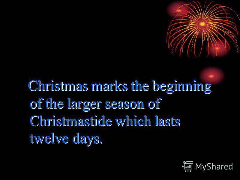 Christmas marks the beginning of the larger season of Christmastide which lasts twelve days.