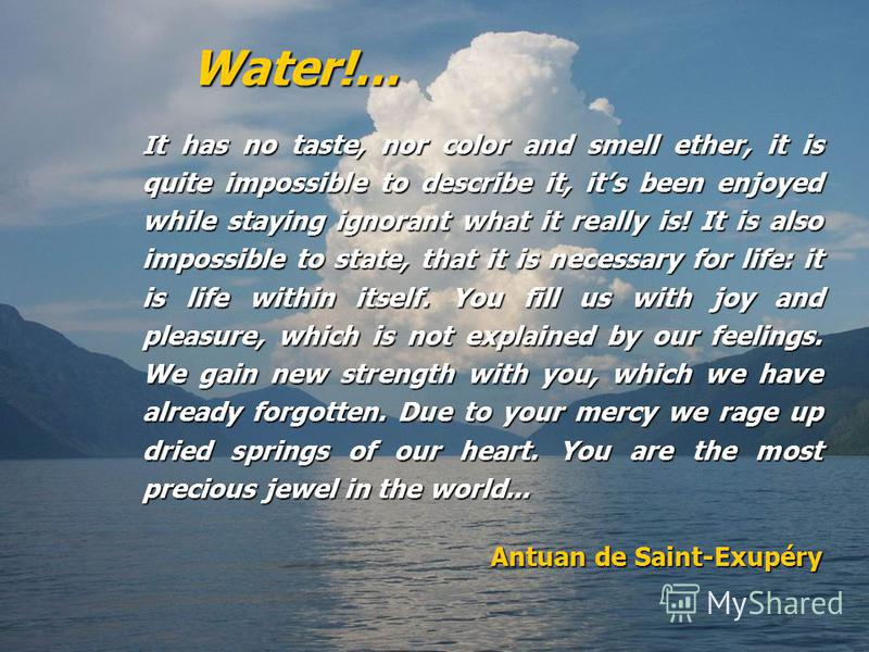 Water!... I t has no taste, nor color and smell ether, it is quite impossible to describe it, its been enjoyed while staying ignorant what it really is! It is also impossible to state, that it is necessary for life: it is life within itself. You fill