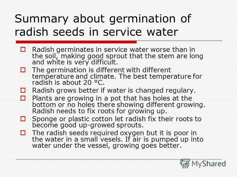 Summary about germination of radish seeds in service water Radish germinates in service water worse than in the soil, making good sprout that the stem are long and white is very difficult. The germination is different with different temperature and c